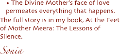 The Divine Mother's face of love permeates everything that happens.  The full story is in my book, At the Feet of Mother Meera: The Lessons of Silence.  Sonia
